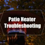 5 Sources of Patio Heater Problems (Troubleshooting Guide)